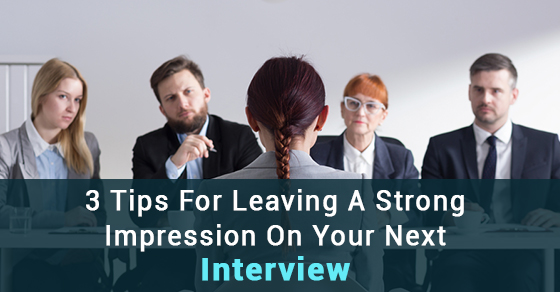 3 Tips For Leaving A Strong Impression On Your Next Interview